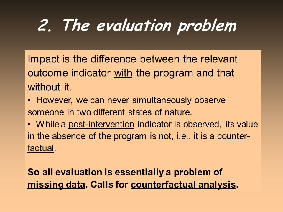 Impact is the difference between the relevant outcome indicator with the program and that without it. However, we can never simultaneously observe som