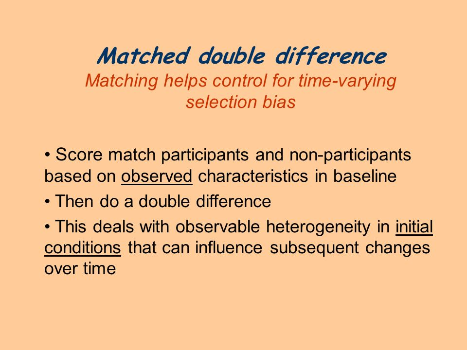 Matched double difference Matching helps control for time-varying selection bias Score m atch participants and non-participants based on observed char