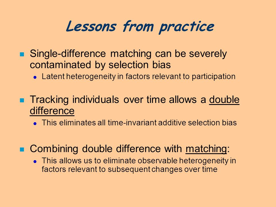 Lessons from practice n Single-difference matching can be severely contaminated by selection bias Latent heterogeneity in factors relevant to particip