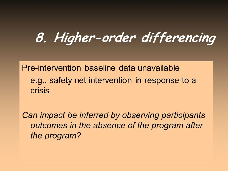 8. Higher-order differencing Pre-intervention baseline data unavailable e.g., safety net intervention in response to a crisis Can impact be inferred b