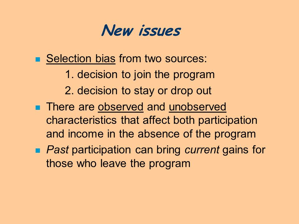 New issues n Selection bias from two sources: 1. decision to join the program 2. decision to stay or drop out n There are observed and unobserved char