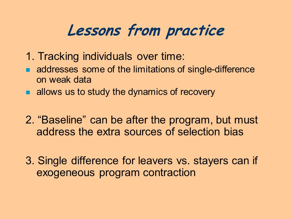 Lessons from practice 1. Tracking individuals over time: n addresses some of the limitations of single-difference on weak data n allows us to study th