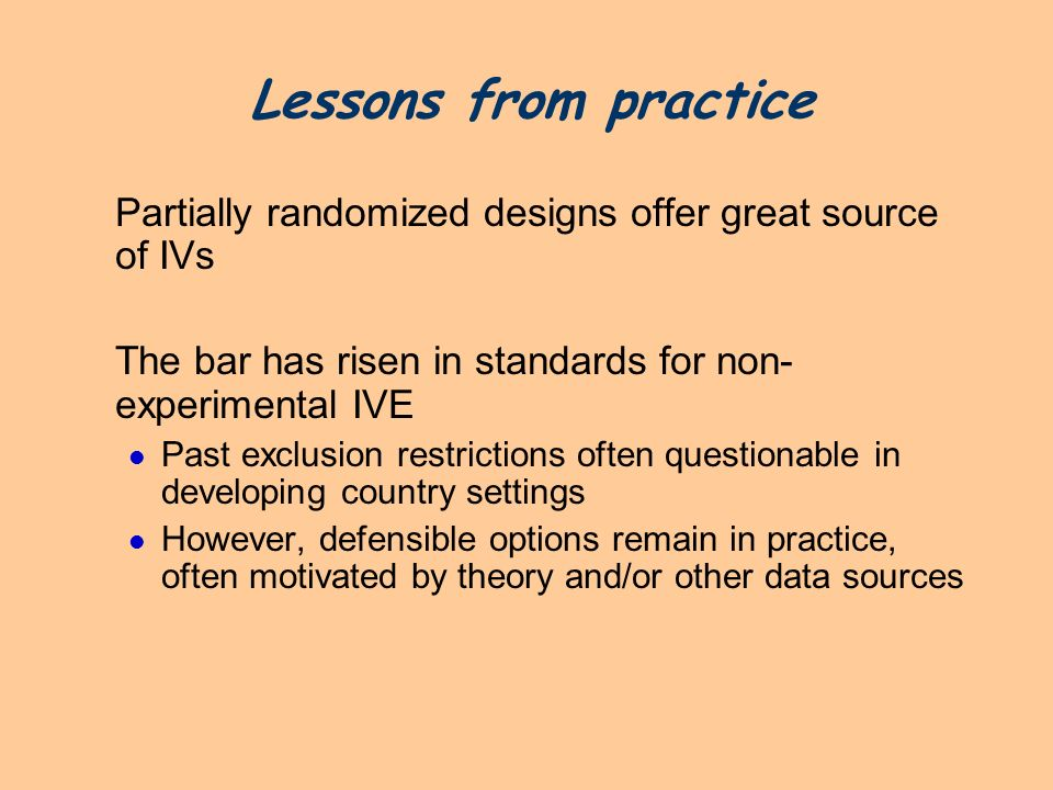 Lessons from practice Partially randomized designs offer great source of IVs The bar has risen in standards for non- experimental IVE Past exclusion r