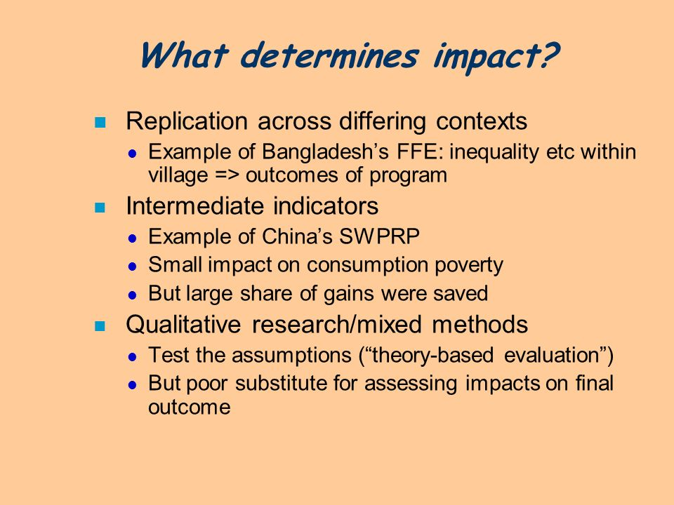 What determines impact? n Replication across differing contexts Example of Bangladeshs FFE: inequality etc within village => outcomes of program n Int