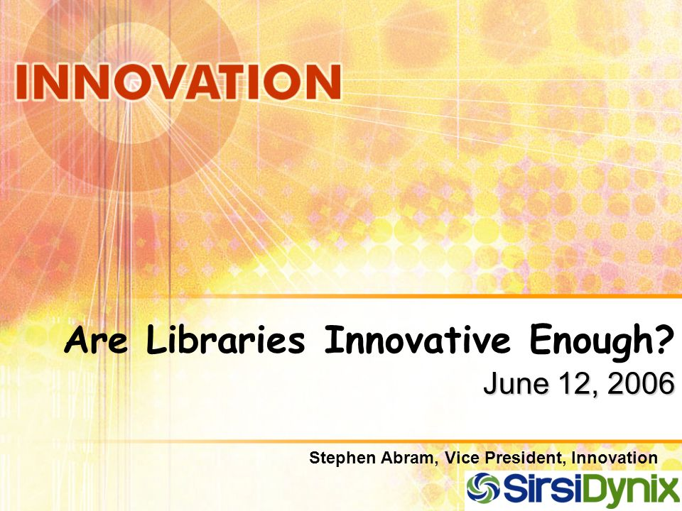 June 12, 2006 Are Libraries Innovative Enough? June 12, 2006 Stephen Abram, Vice President, Innovation