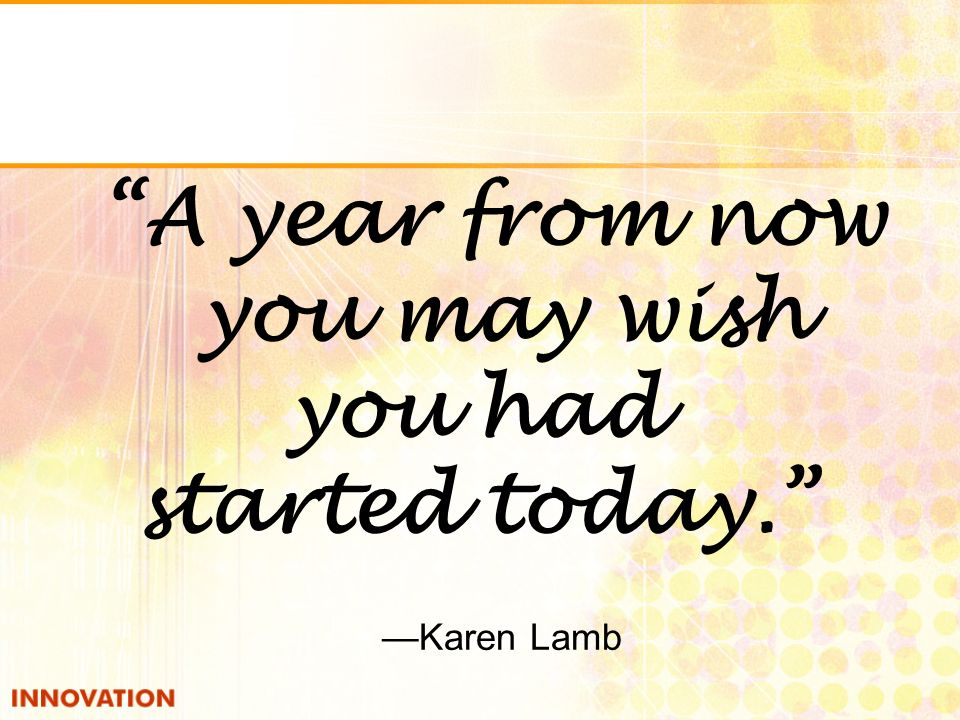 A year from now you may wish you had started today. Karen Lamb