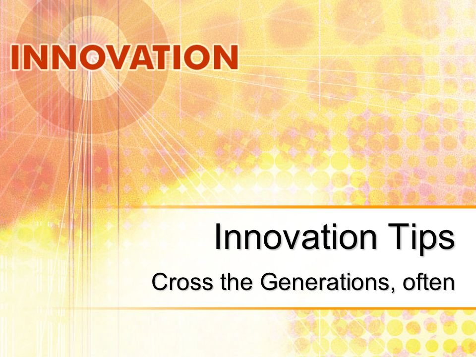 Innovation Tips Cross the Generations, often