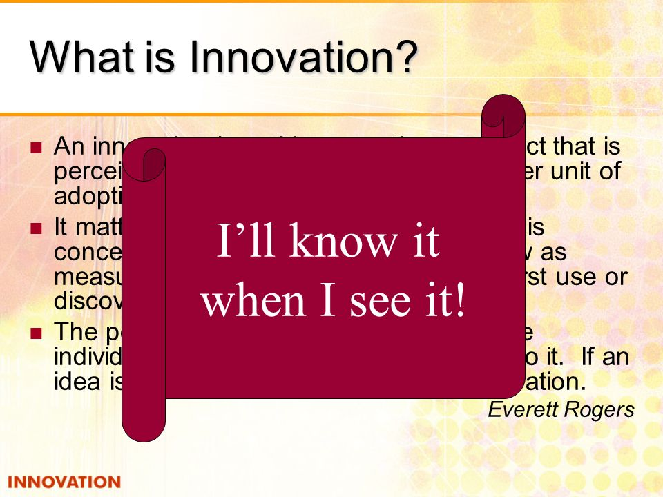 What is Innovation? An innovation is an idea, practice, or object that is perceived as new by the individual or other unit of adoption. It matters lit