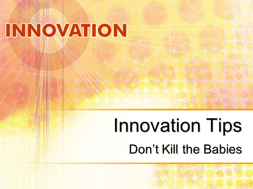 Innovation Tips Dont Kill the Babies