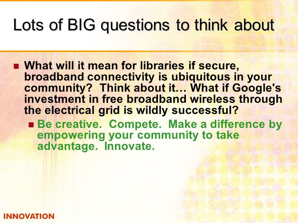 Lots of BIG questions to think about What will it mean for libraries if secure, broadband connectivity is ubiquitous in your community? Think about it