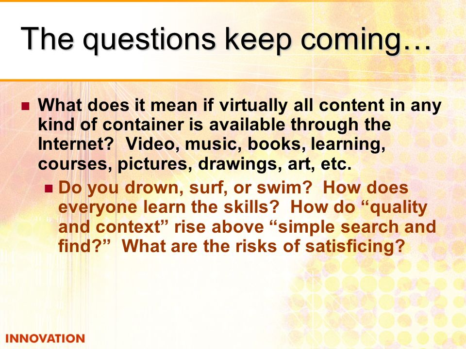 The questions keep coming… What does it mean if virtually all content in any kind of container is available through the Internet? Video, music, books,