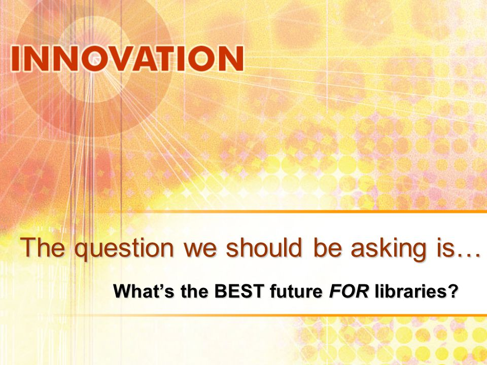 The question we should be asking is… Whats the BEST future FOR libraries?