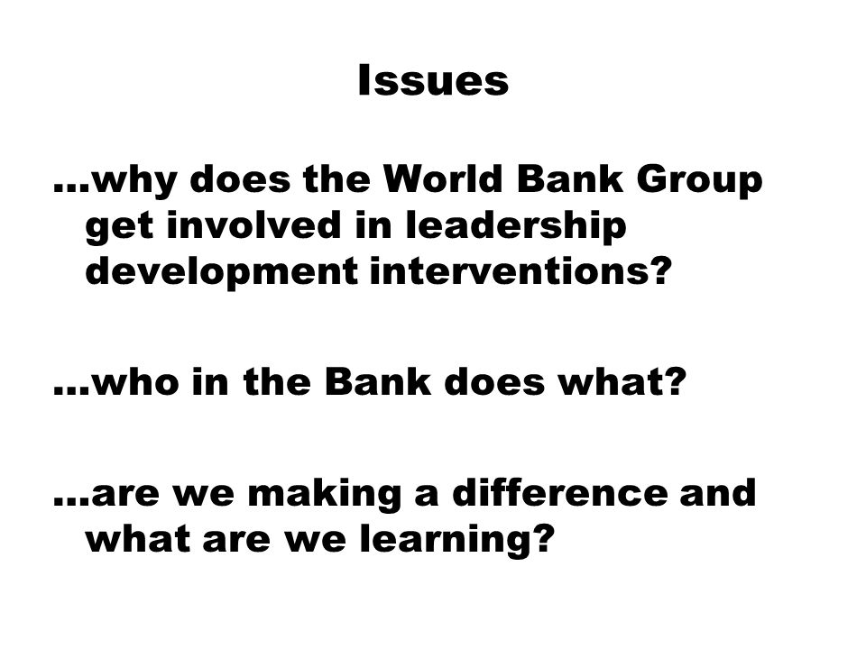 Issues …why does the World Bank Group get involved in leadership development interventions.