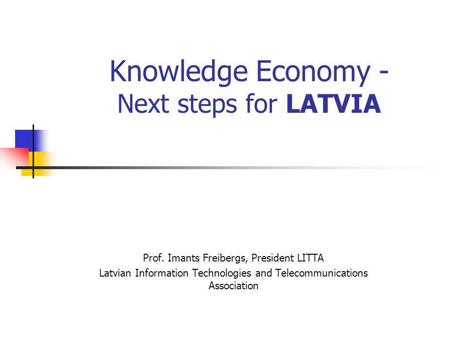 Knowledge Economy - Next steps for LATVIA Prof. Imants Freibergs, President LITTA Latvian Information Technologies and Telecommunications Association