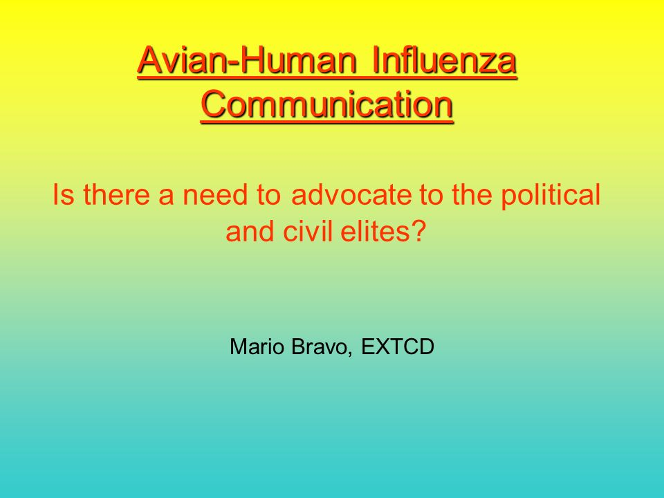 Avian-Human Influenza Communication Avian-Human Influenza Communication Is there a need to advocate to the political and civil elites.