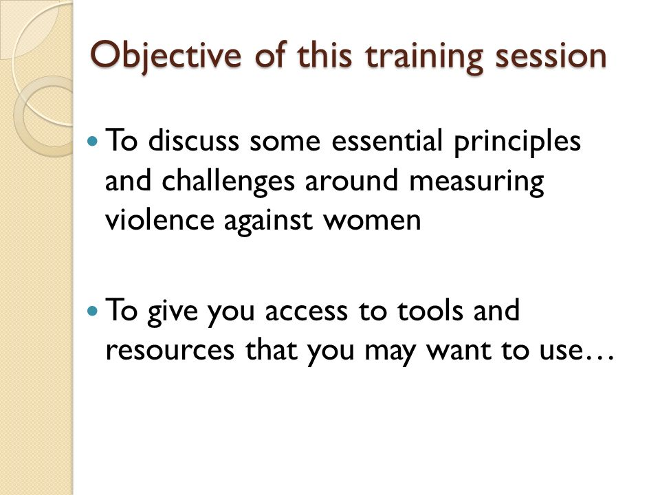 Objective of this training session To discuss some essential principles and challenges around measuring violence against women To give you access to t