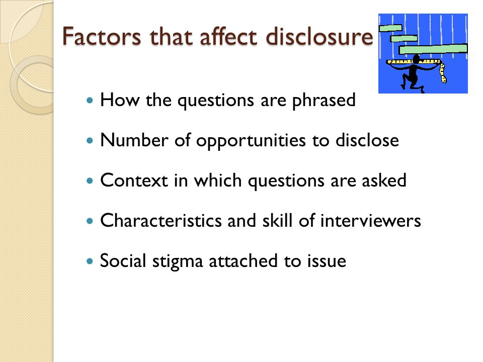 Factors that affect disclosure How the questions are phrased Number of opportunities to disclose Context in which questions are asked Characteristics