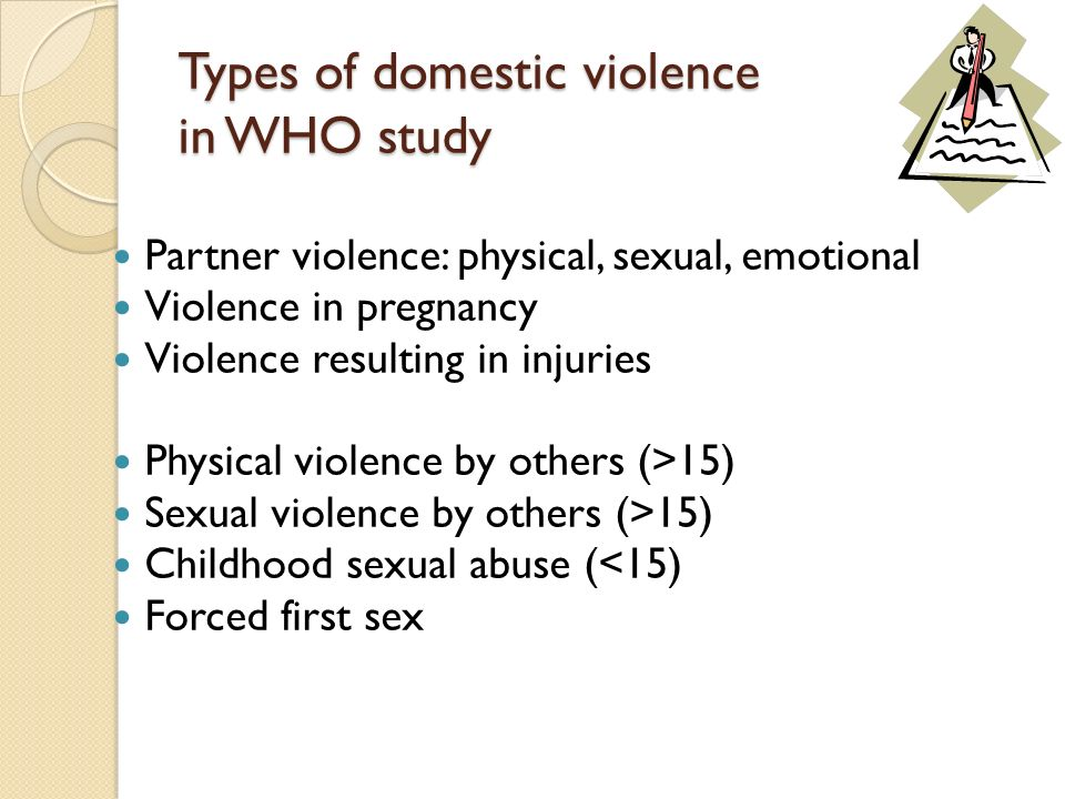 Types of domestic violence in WHO study Partner violence: physical, sexual, emotional Violence in pregnancy Violence resulting in injuries Physical vi