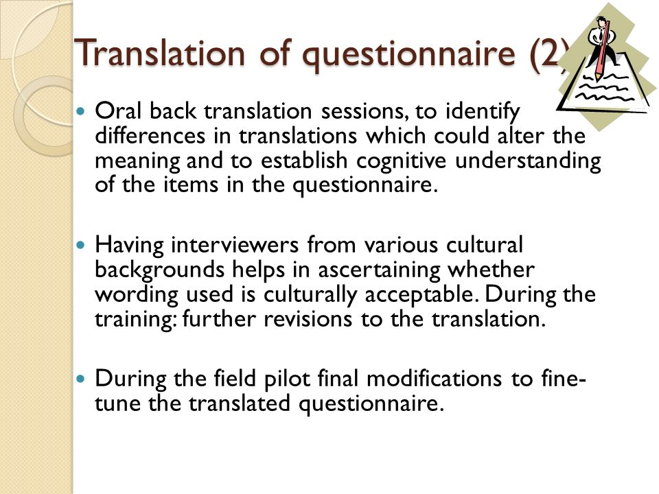Translation of questionnaire (2) Oral back translation sessions, to identify differences in translations which could alter the meaning and to establis