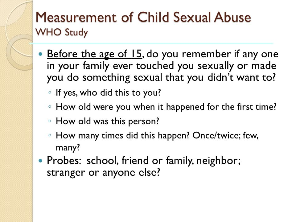 Measurement of Child Sexual Abuse WHO Study Before the age of 15, do you remember if any one in your family ever touched you sexually or made you do s