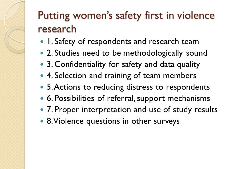 Putting womens safety first in violence research 1. Safety of respondents and research team 2. Studies need to be methodologically sound 3. Confidenti