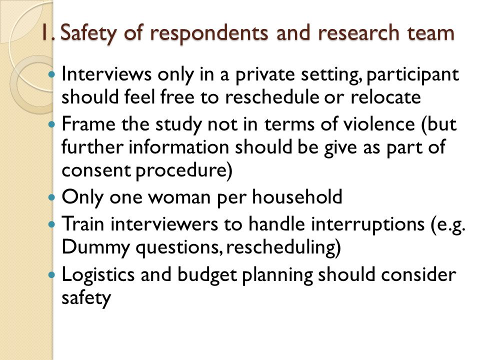 1. Safety of respondents and research team Interviews only in a private setting, participant should feel free to reschedule or relocate Frame the stud