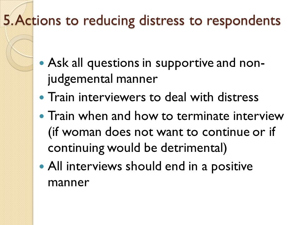 5. Actions to reducing distress to respondents Ask all questions in supportive and non- judgemental manner Train interviewers to deal with distress Tr