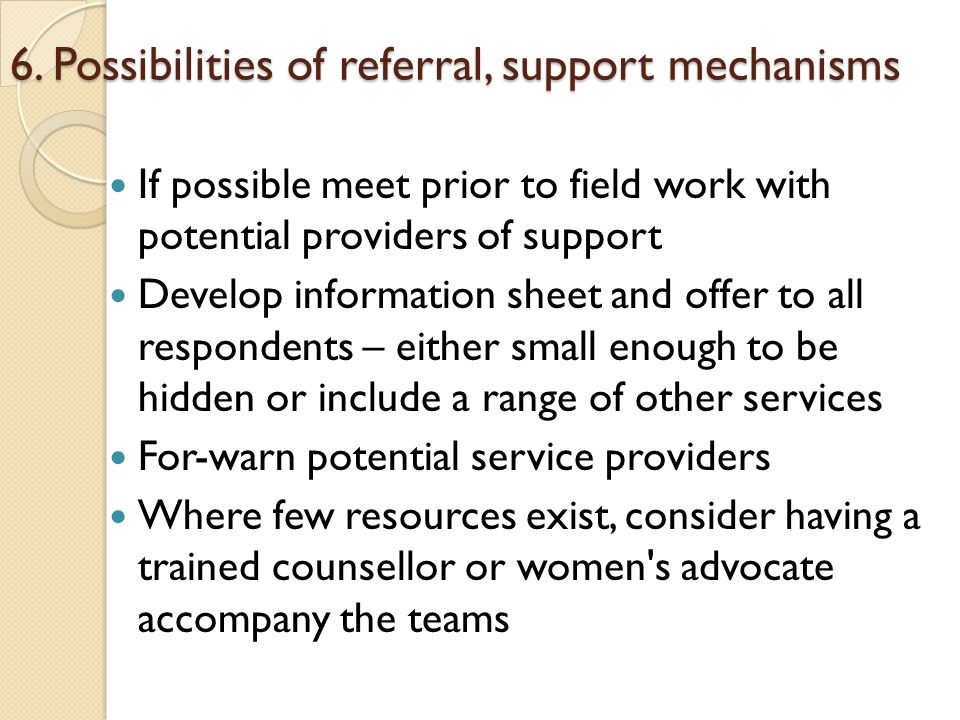 6. Possibilities of referral, support mechanisms If possible meet prior to field work with potential providers of support Develop information sheet an