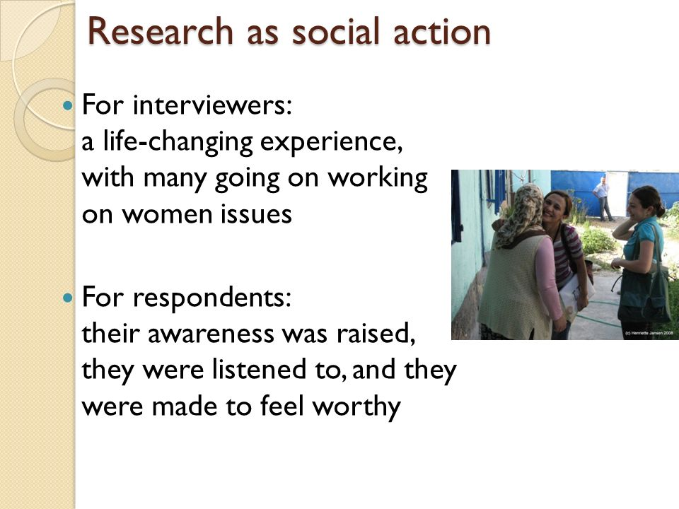 Research as social action For interviewers: a life-changing experience, with many going on working on women issues For respondents: their awareness wa
