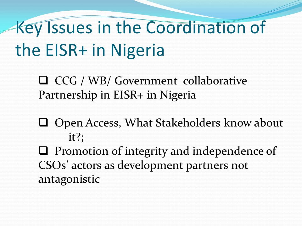 Key Issues in the Coordination of the EISR+ in Nigeria CCG / WB/ Government collaborative Partnership in EISR+ in Nigeria Open Access, What Stakeholders know about it?; Promotion of integrity and independence of CSOs actors as development partners not antagonistic