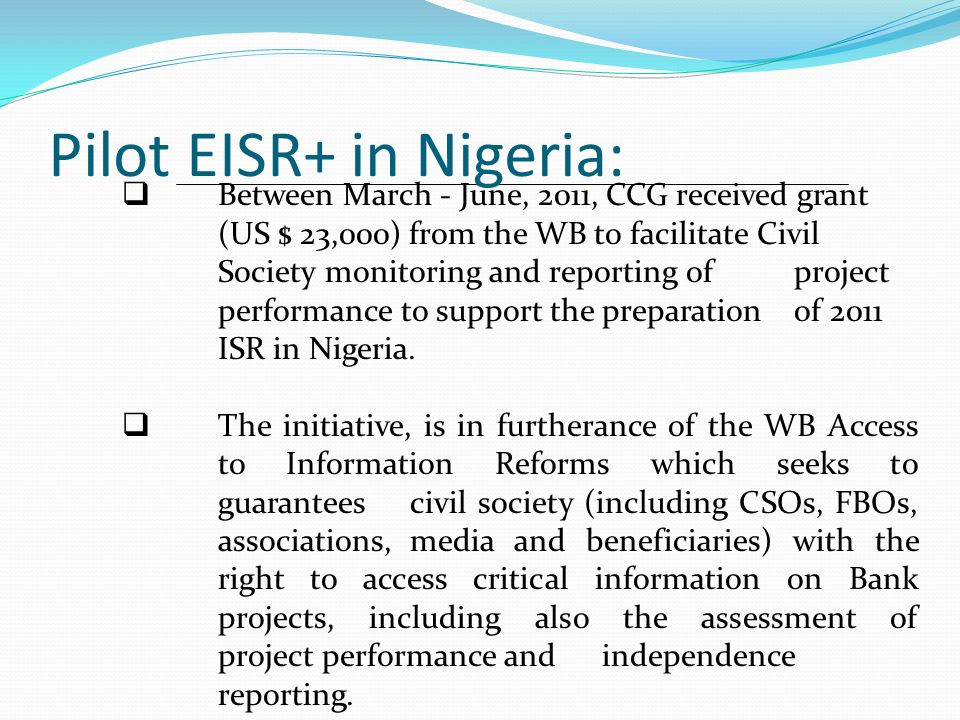 Objectives of the Process: To improve monitoring and subsequent effectiveness of Bank-supported projects in Nigeria through the engagement of a body of civil society representatives in the monitoring of the performance of Bank-supported projects.