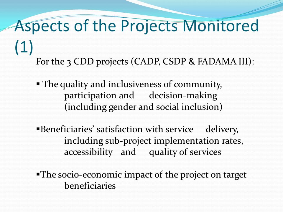 Aspects of the Projects Monitored (1) For the 3 CDD projects (CADP, CSDP & FADAMA III): The quality and inclusiveness of community, participation and decision-making (including gender and social inclusion) Beneficiaries satisfaction with service delivery, including sub-project implementation rates, accessibility and quality of services The socio-economic impact of the project on target beneficiaries