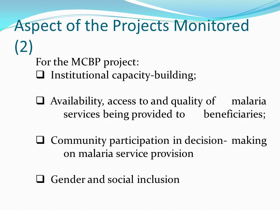 Aspect of the Projects Monitored (2) For the MCBP project: Institutional capacity-building; Availability, access to and quality of malaria services being provided to beneficiaries; Community participation in decision-making on malaria service provision Gender and social inclusion