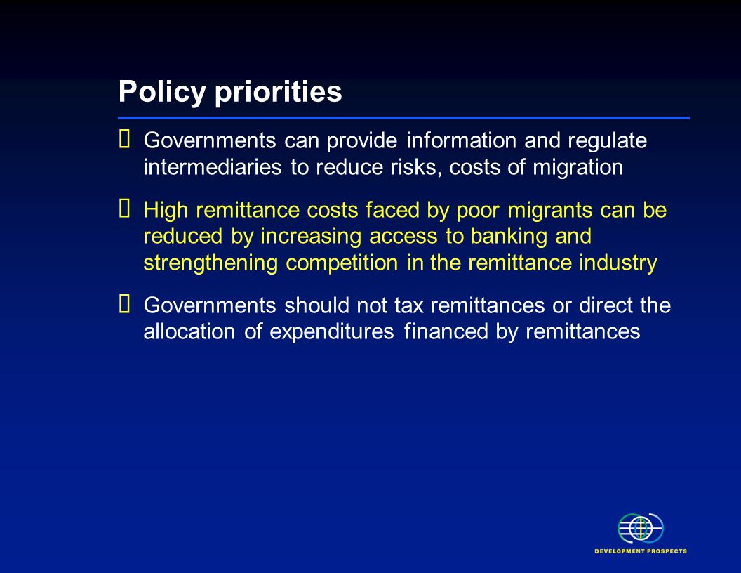 Policy priorities Governments can provide information and regulate intermediaries to reduce risks, costs of migration High remittance costs faced by poor migrants can be reduced by increasing access to banking and strengthening competition in the remittance industry Governments should not tax remittances or direct the allocation of expenditures financed by remittances