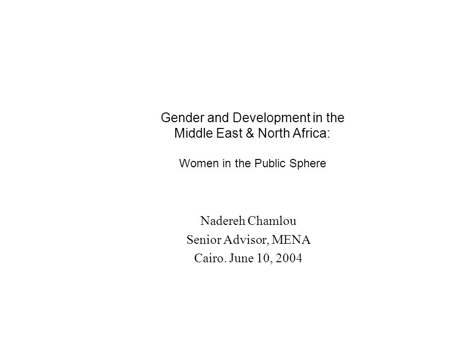Gender and Development in the Middle East & North Africa: Women in the Public Sphere Nadereh Chamlou Senior Advisor, MENA Cairo.