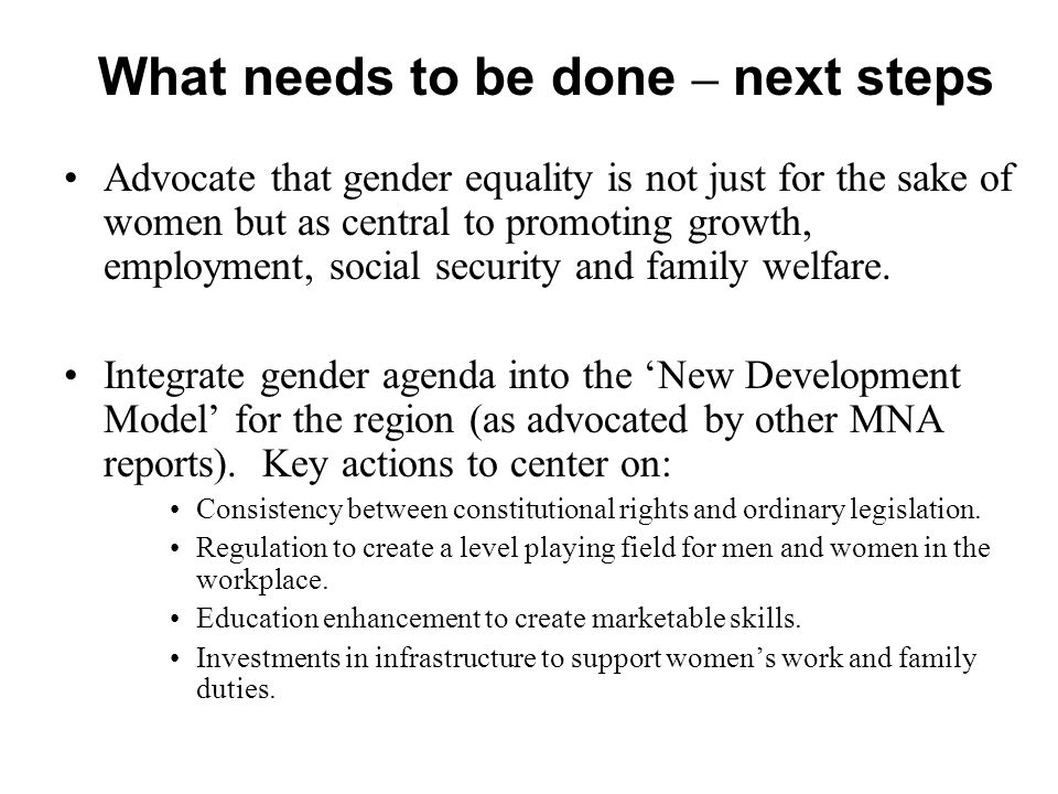 What needs to be done – next steps Advocate that gender equality is not just for the sake of women but as central to promoting growth, employment, social security and family welfare.