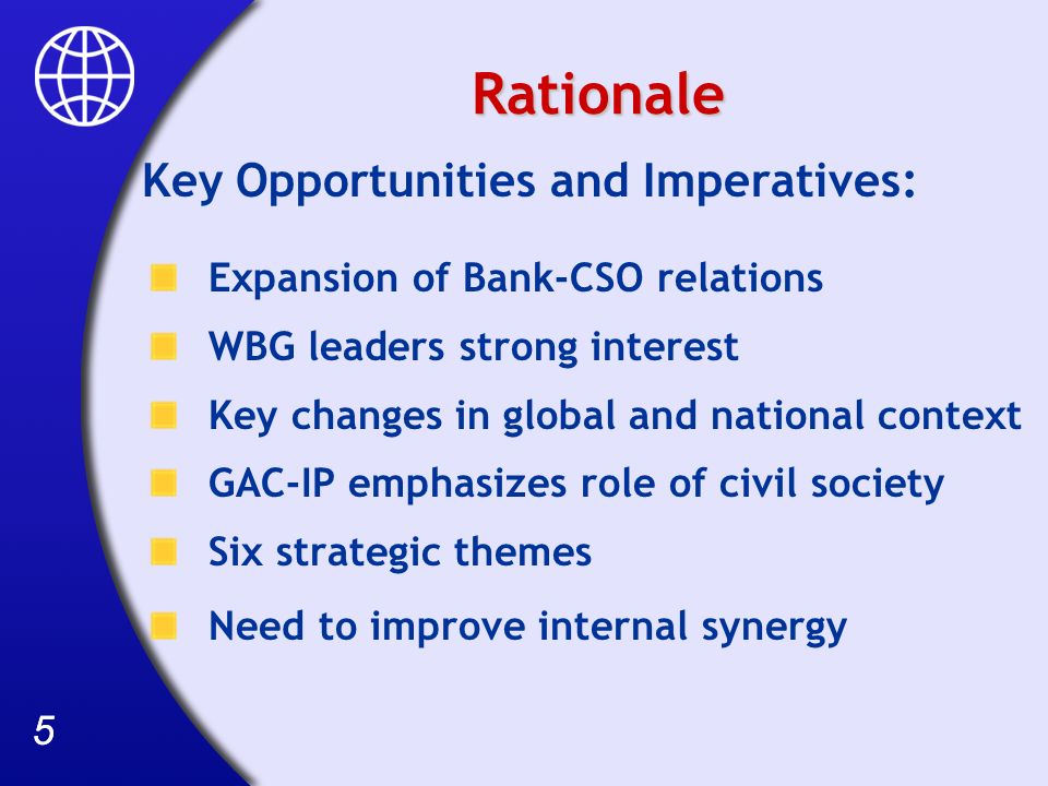 55 Rationale Key Opportunities and Imperatives: Expansion of Bank-CSO relations WBG leaders strong interest Key changes in global and national context GAC-IP emphasizes role of civil society Six strategic themes Need to improve internal synergy