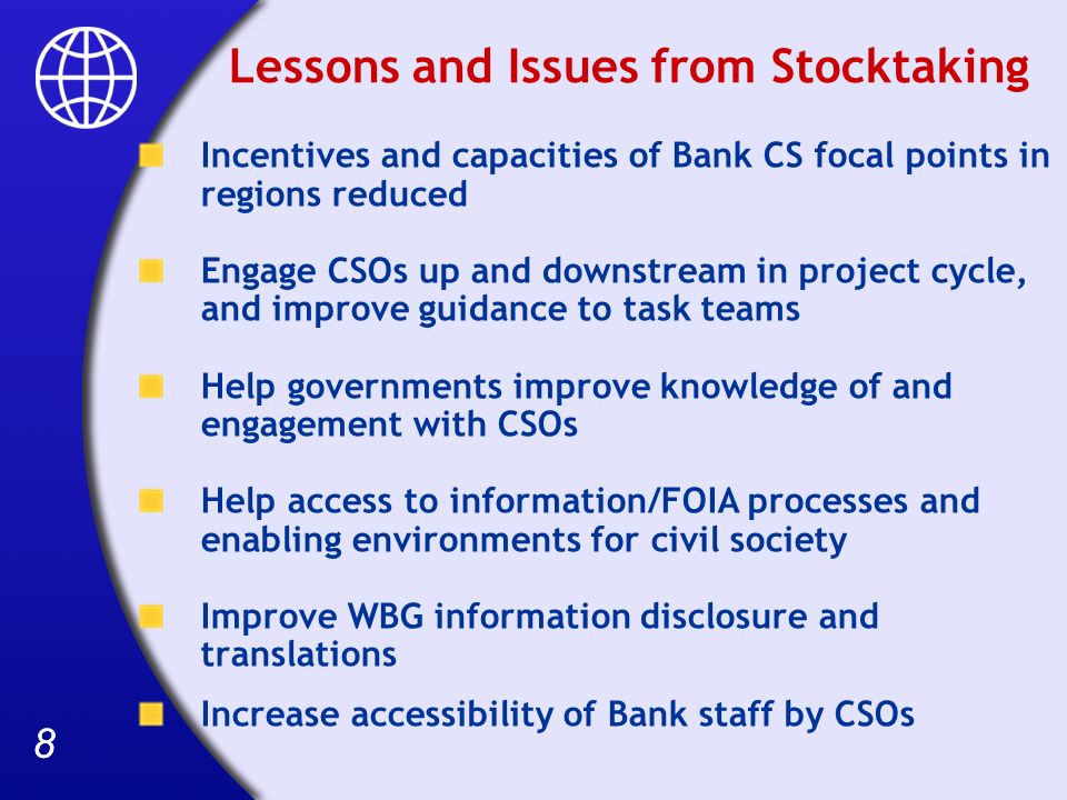 88 Lessons and Issues from Stocktaking Incentives and capacities of Bank CS focal points in regions reduced Engage CSOs up and downstream in project cycle, and improve guidance to task teams Help governments improve knowledge of and engagement with CSOs Help access to information/FOIA processes and enabling environments for civil society Improve WBG information disclosure and translations Increase accessibility of Bank staff by CSOs