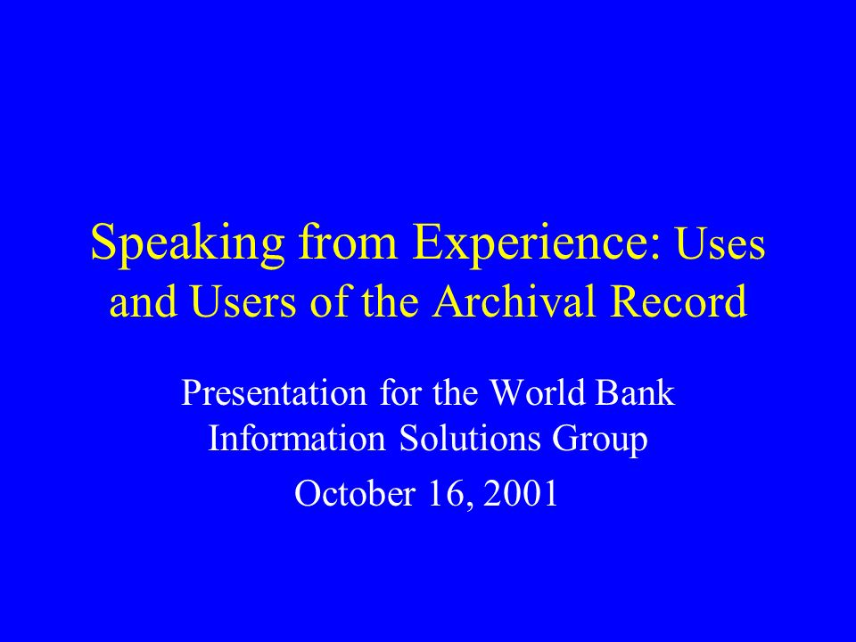 Speaking from Experience: Uses and Users of the Archival Record Presentation for the World Bank Information Solutions Group October 16, 2001