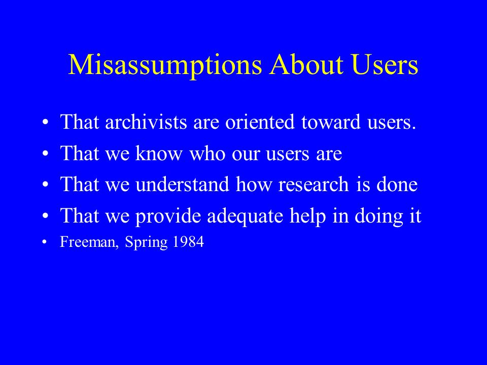Misassumptions About Users That archivists are oriented toward users.