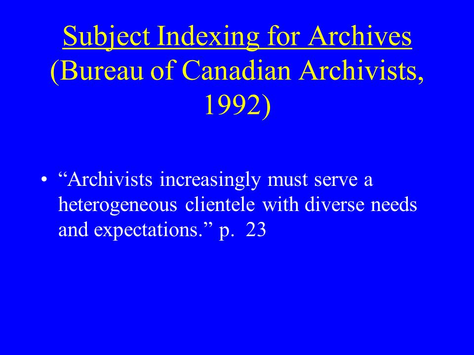 Subject Indexing for Archives (Bureau of Canadian Archivists, 1992) Archivists increasingly must serve a heterogeneous clientele with diverse needs and expectations.