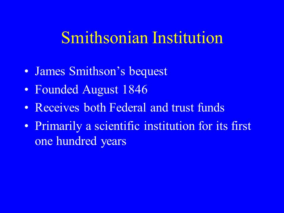 Smithsonian Institution James Smithsons bequest Founded August 1846 Receives both Federal and trust funds Primarily a scientific institution for its first one hundred years