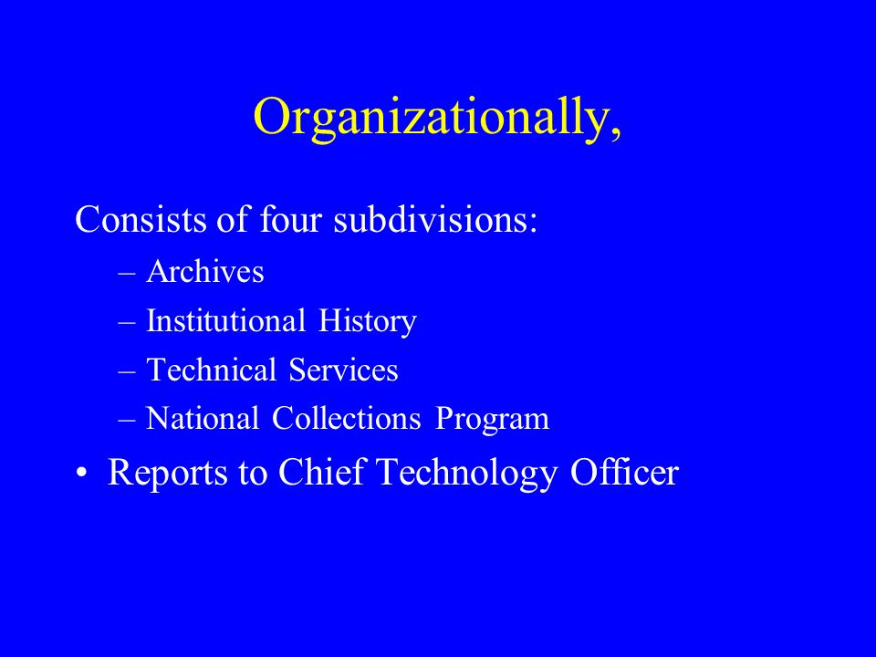 Organizationally, Consists of four subdivisions: –Archives –Institutional History –Technical Services –National Collections Program Reports to Chief Technology Officer
