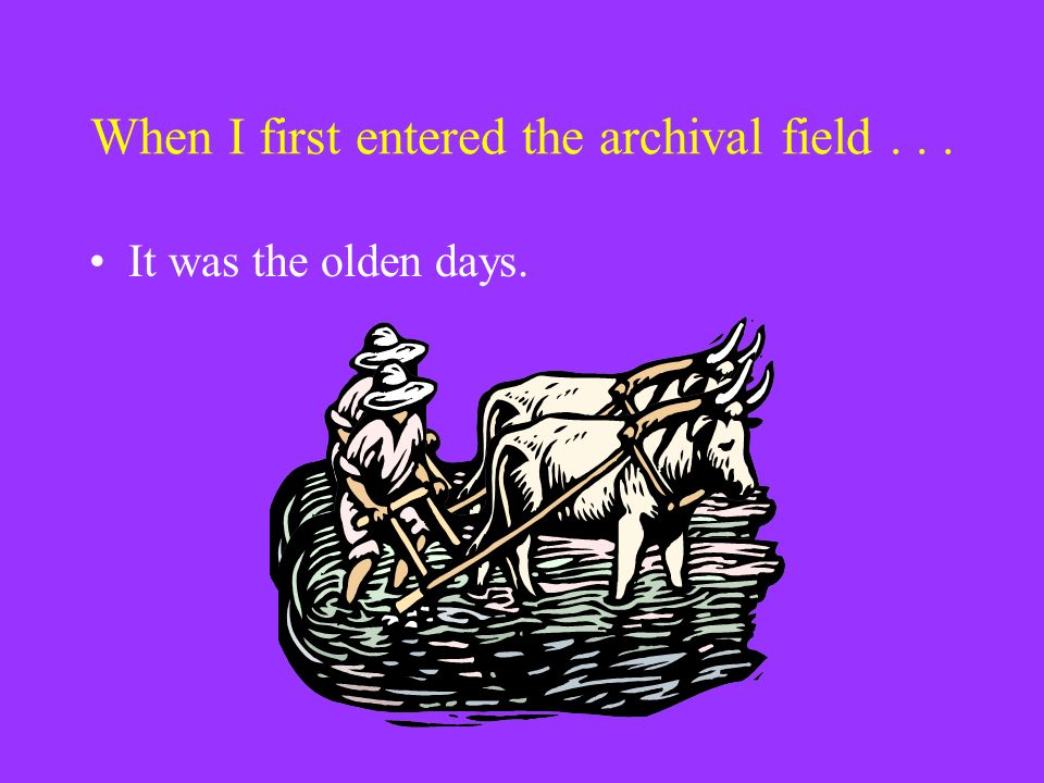 When I first entered the archival field... It was the olden days.