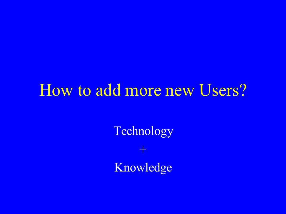 How to add more new Users Technology + Knowledge