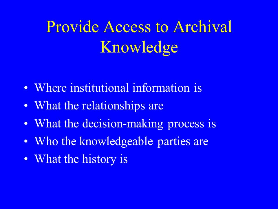 Provide Access to Archival Knowledge Where institutional information is What the relationships are What the decision-making process is Who the knowledgeable parties are What the history is