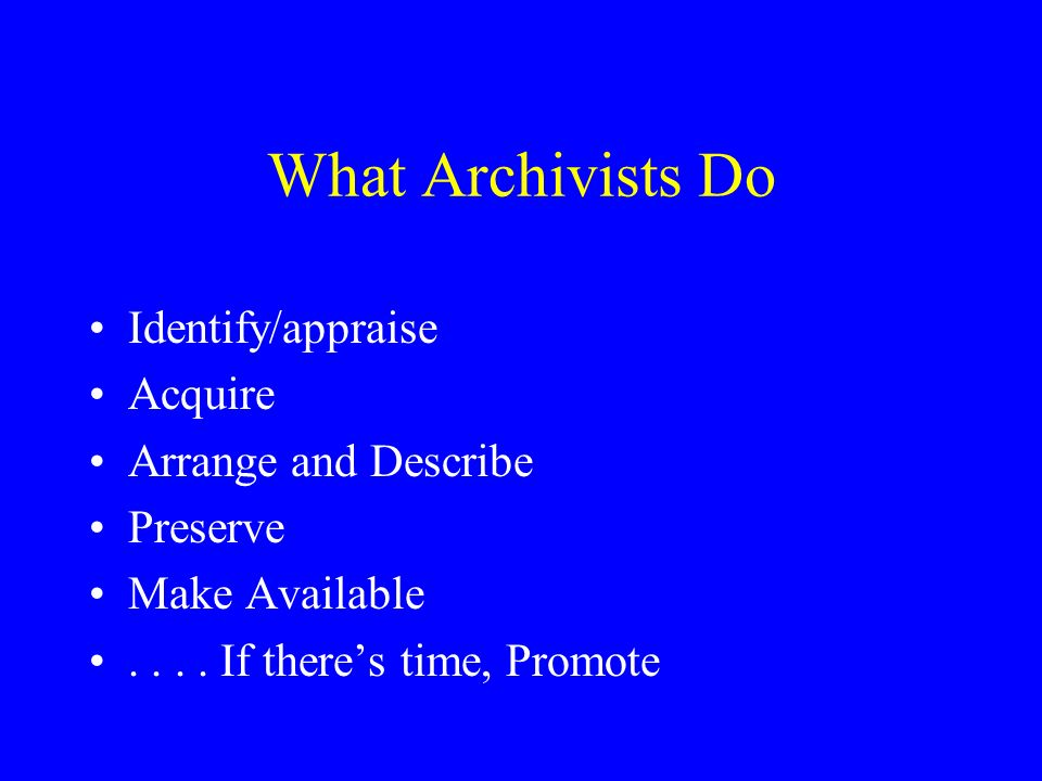 What Archivists Do Identify/appraise Acquire Arrange and Describe Preserve Make Available....