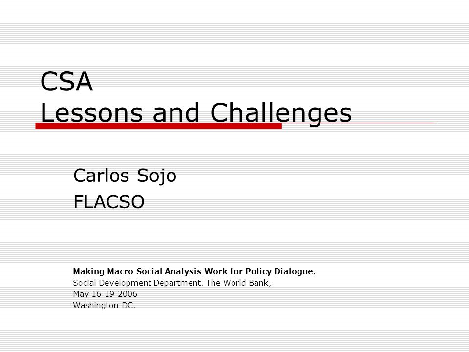 CSA Lessons and Challenges Carlos Sojo FLACSO Making Macro Social Analysis Work for Policy Dialogue.