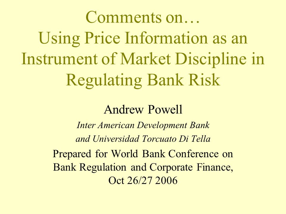 Comments on… Using Price Information as an Instrument of Market Discipline in Regulating Bank Risk Andrew Powell Inter American Development Bank and Universidad Torcuato Di Tella Prepared for World Bank Conference on Bank Regulation and Corporate Finance, Oct 26/27 2006