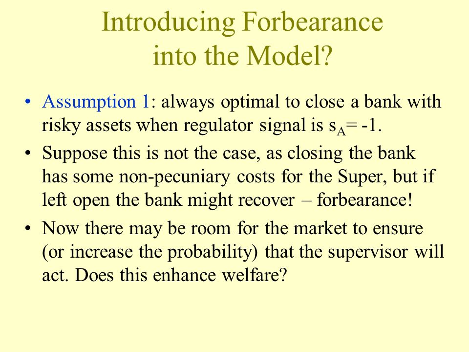 Introducing Forbearance into the Model? Assumption 1: always optimal to close a bank with risky assets when regulator signal is s A = -1. Suppose this